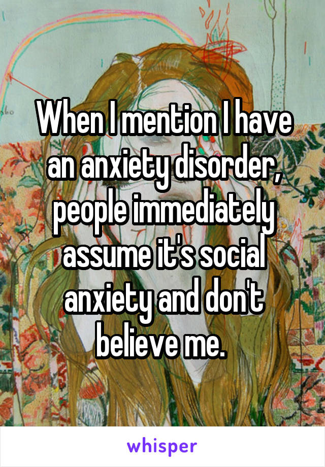 When I mention I have an anxiety disorder, people immediately assume it's social anxiety and don't believe me.