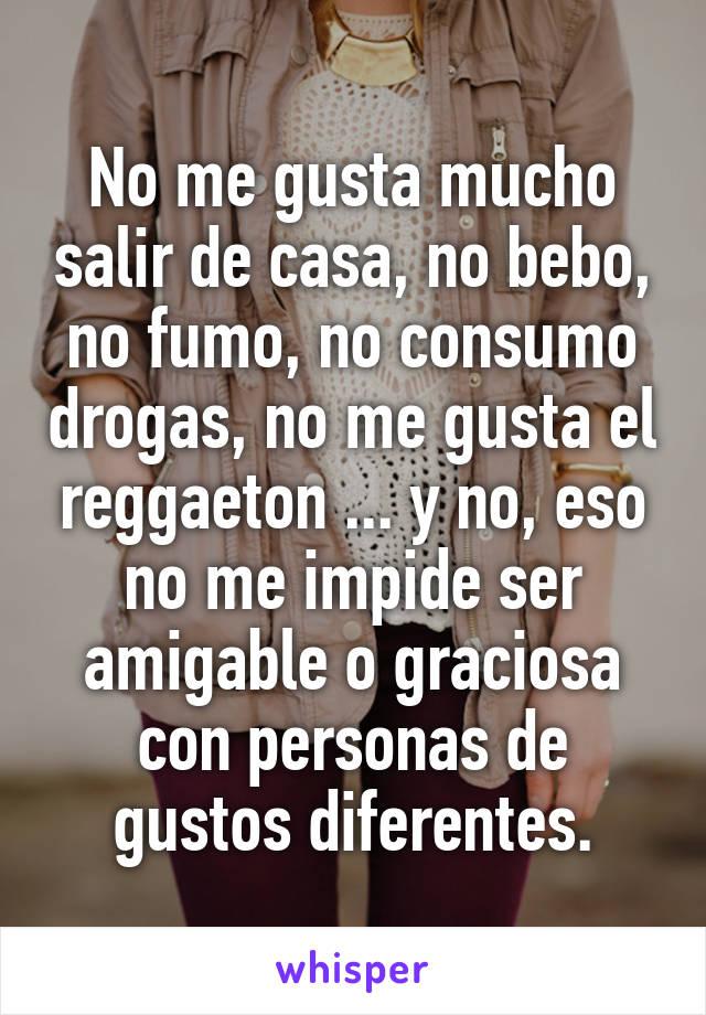 No me gusta mucho salir de casa, no bebo, no fumo, no consumo drogas, no me gusta el reggaeton ... y no, eso no me impide ser amigable o graciosa con personas de gustos diferentes.