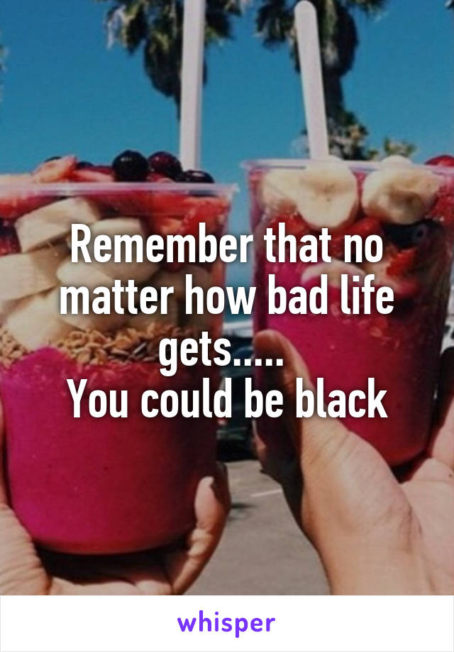 Remember that no matter how bad life gets.....  You could be black