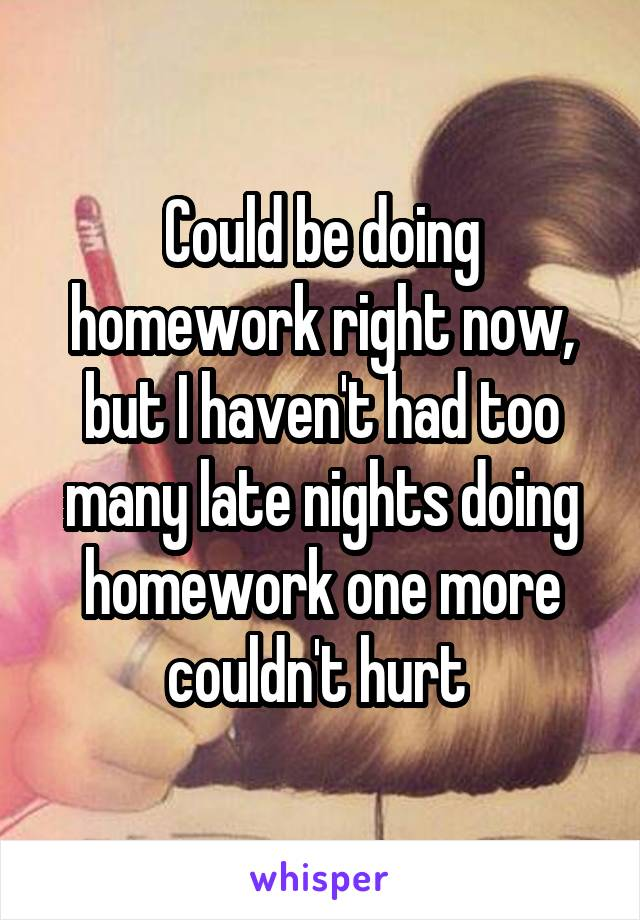 Could be doing homework right now, but I haven't had too many late nights doing homework one more couldn't hurt