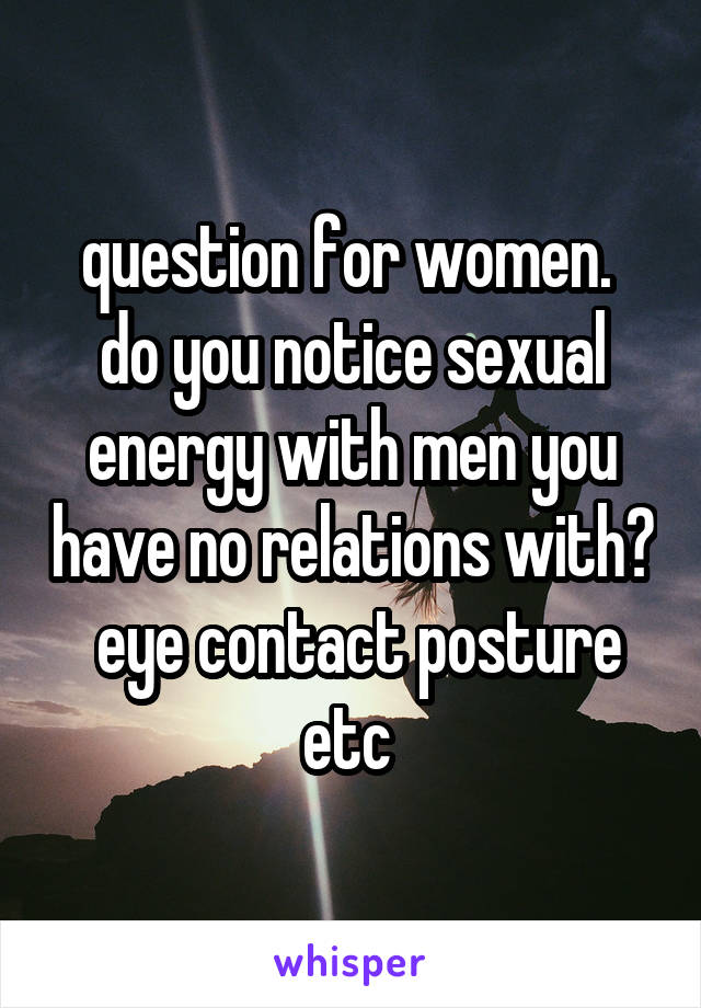 question for women.  do you notice sexual energy with men you have no relations with?  eye contact posture etc
