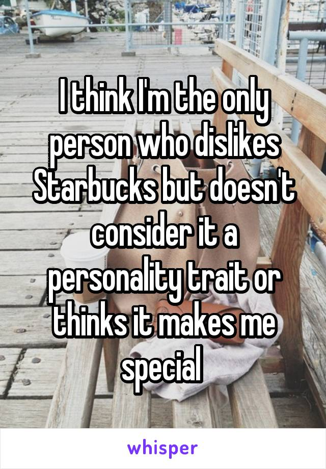 I think I'm the only person who dislikes Starbucks but doesn't consider it a personality trait or thinks it makes me special