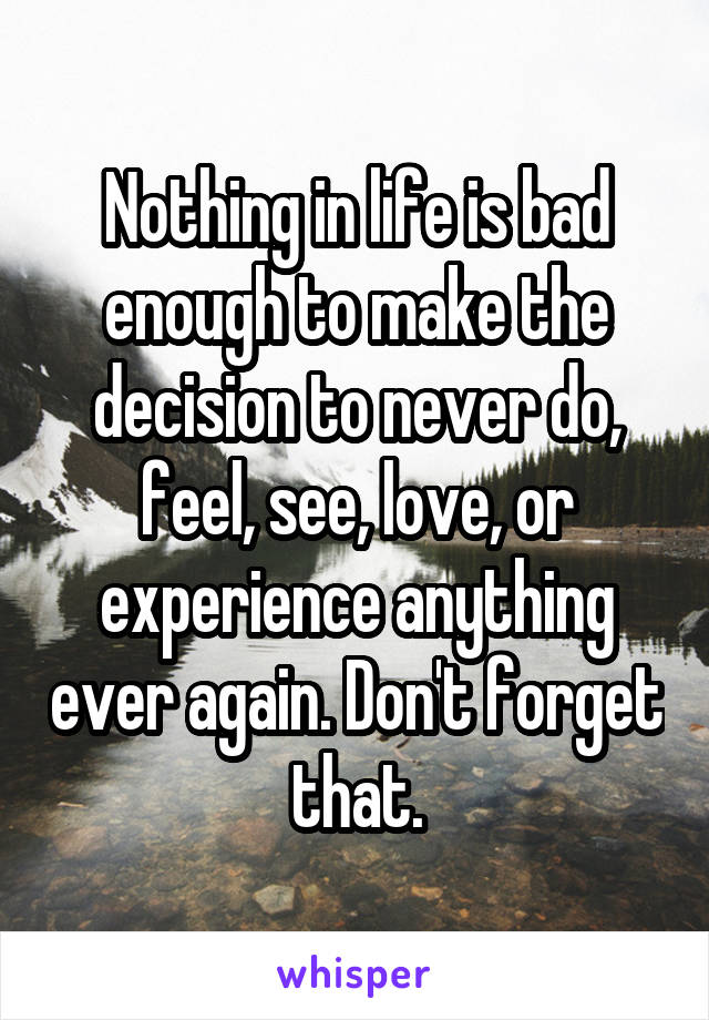 Nothing in life is bad enough to make the decision to never do, feel, see, love, or experience anything ever again. Don't forget that.