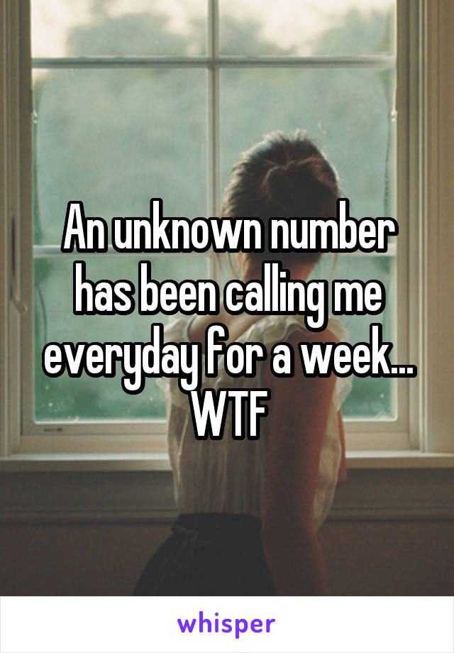 An unknown number has been calling me everyday for a week... WTF