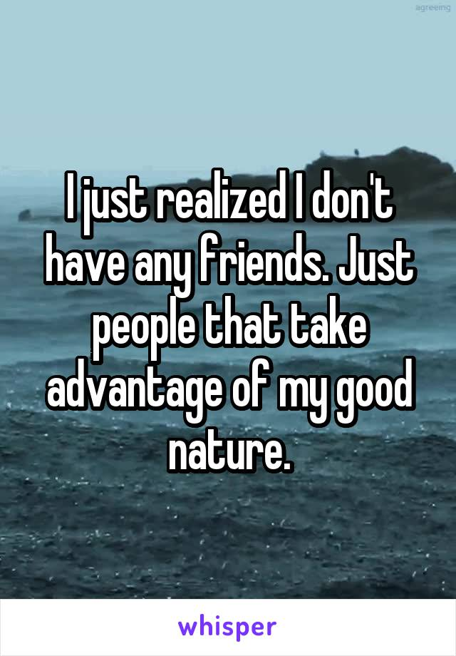 I just realized I don't have any friends. Just people that take advantage of my good nature.
