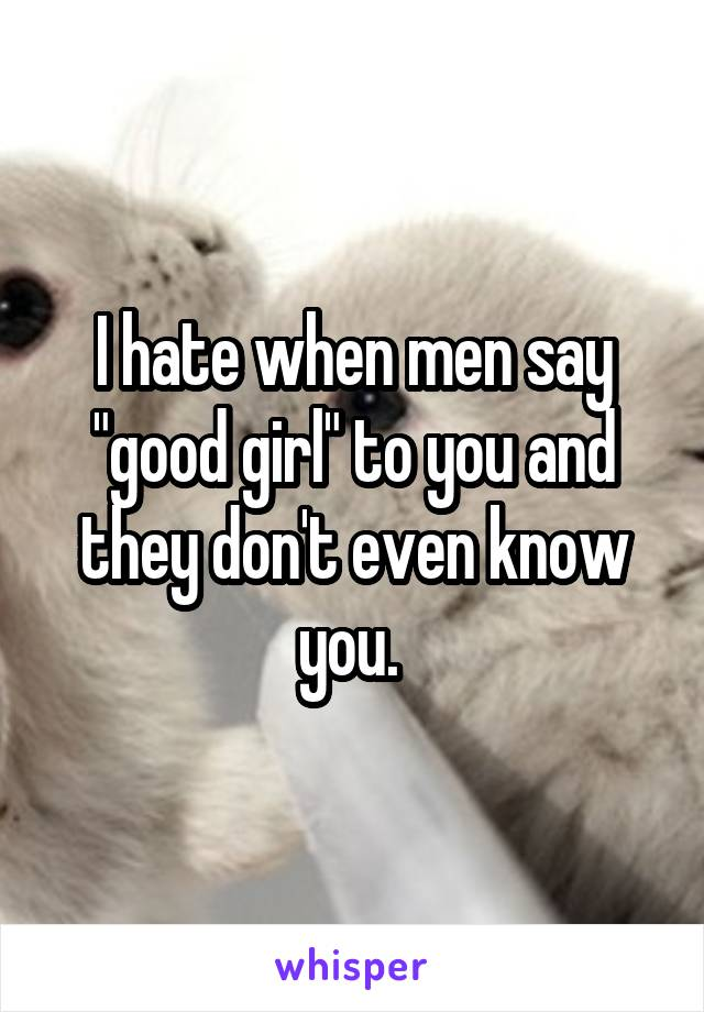 """I hate when men say """"good girl"""" to you and they don't even know you."""