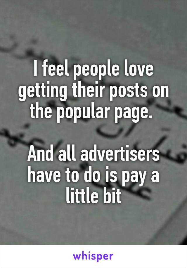 I feel people love getting their posts on the popular page.   And all advertisers have to do is pay a little bit