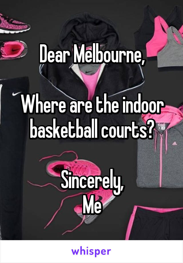 Dear Melbourne,  Where are the indoor basketball courts?  Sincerely, Me