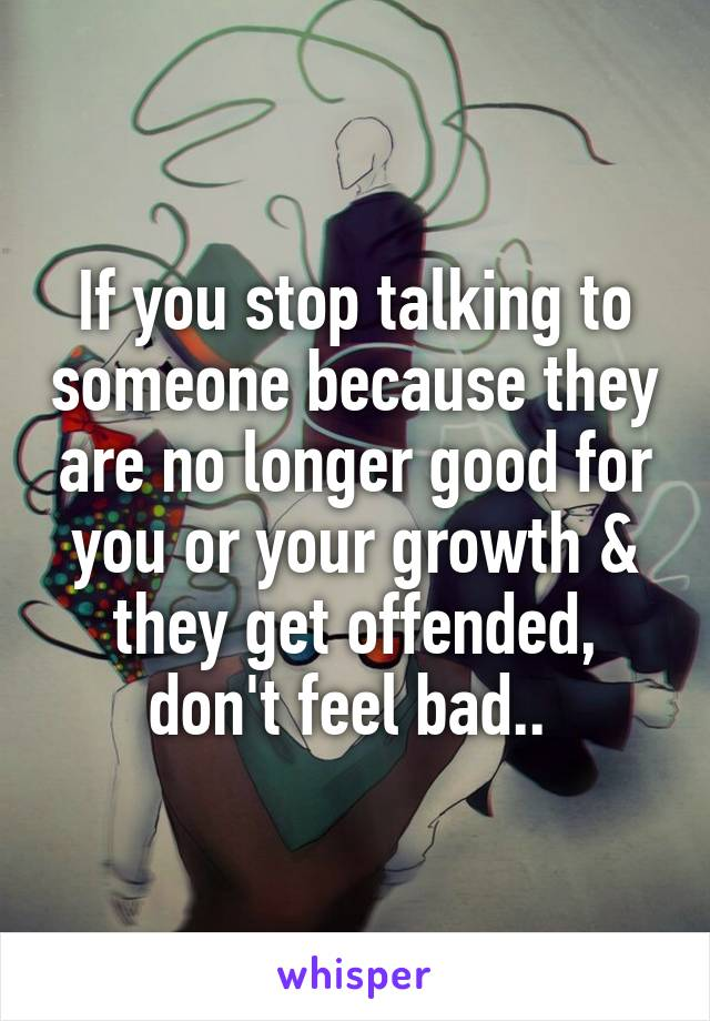 If you stop talking to someone because they are no longer good for you or your growth & they get offended, don't feel bad..
