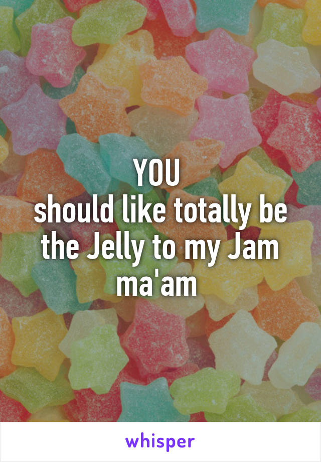 YOU  should like totally be the Jelly to my Jam ma'am