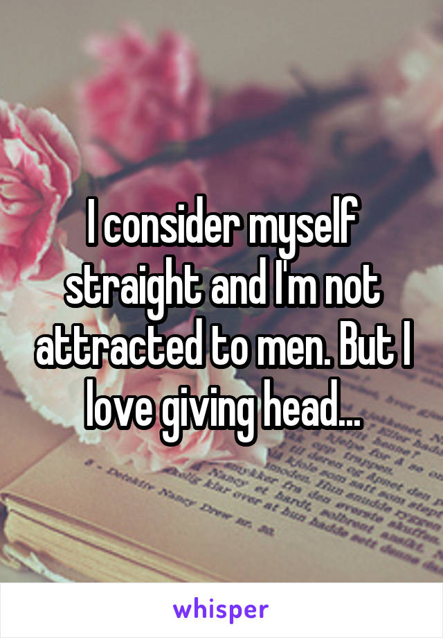 I consider myself straight and I'm not attracted to men. But I love giving head...