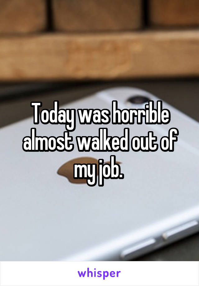 Today was horrible almost walked out of my job.