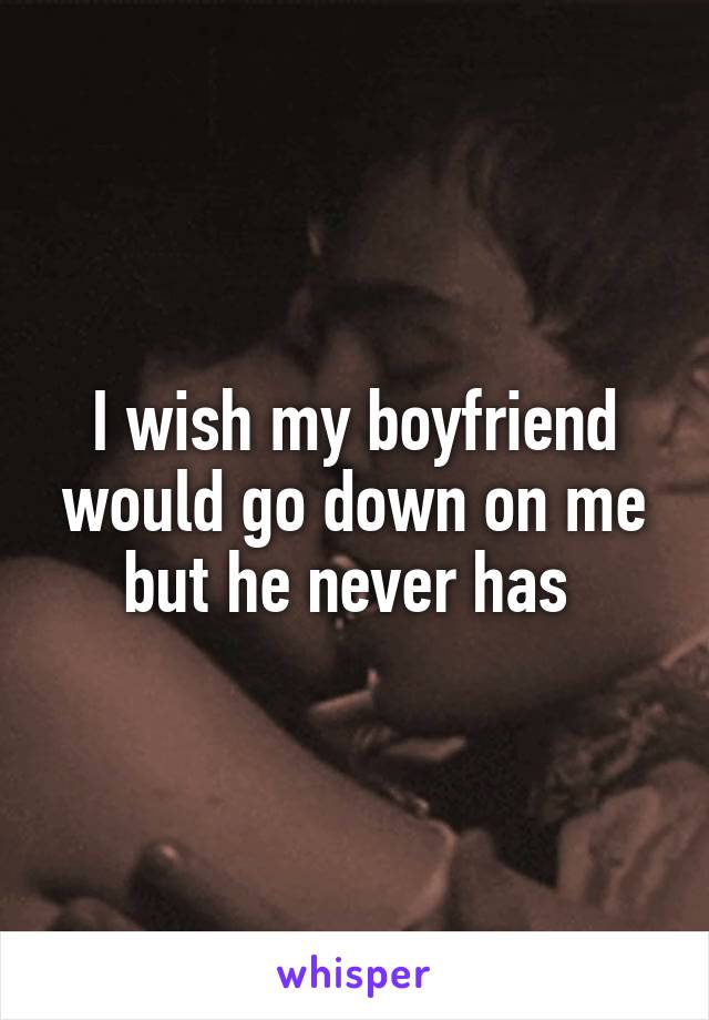I wish my boyfriend would go down on me but he never has