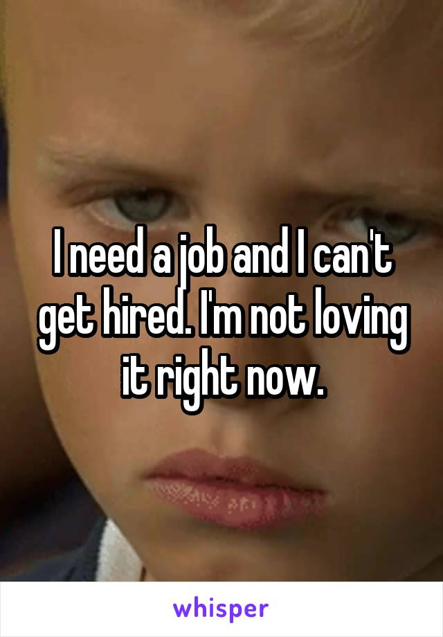 I need a job and I can't get hired. I'm not loving it right now.