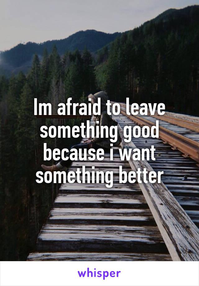 Im afraid to leave something good because i want something better