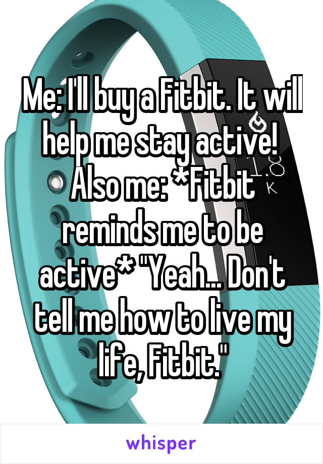 """Me: I'll buy a Fitbit. It will help me stay active!  Also me: *Fitbit reminds me to be active* """"Yeah... Don't tell me how to live my life, Fitbit."""""""