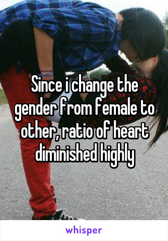 Since i change the gender from female to other, ratio of heart diminished highly