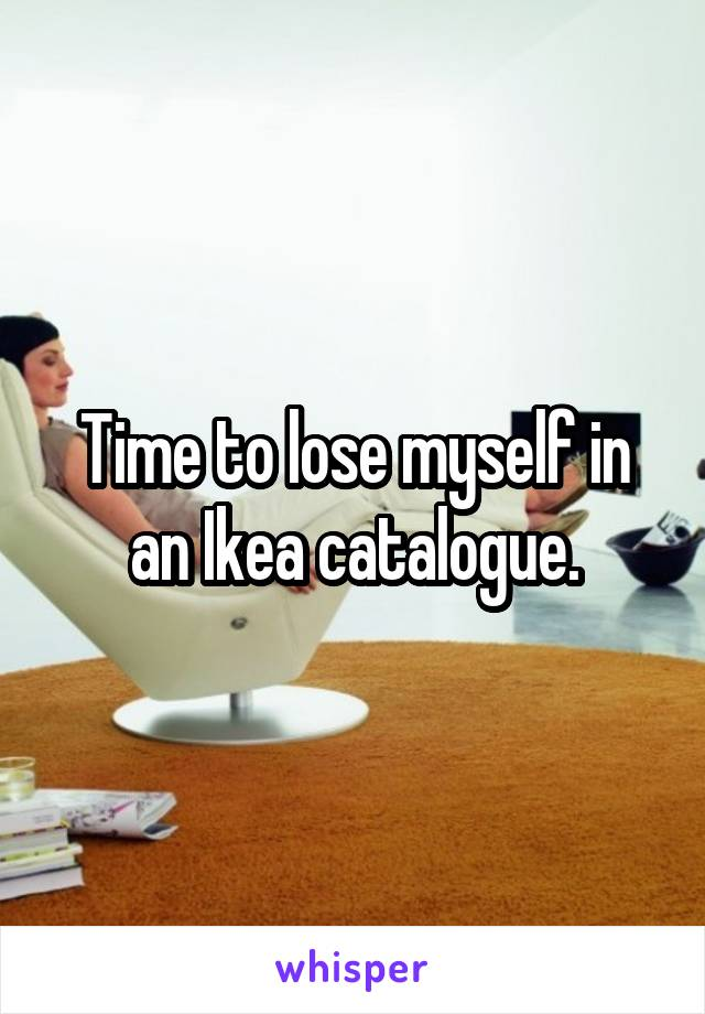 Time to lose myself in an Ikea catalogue.