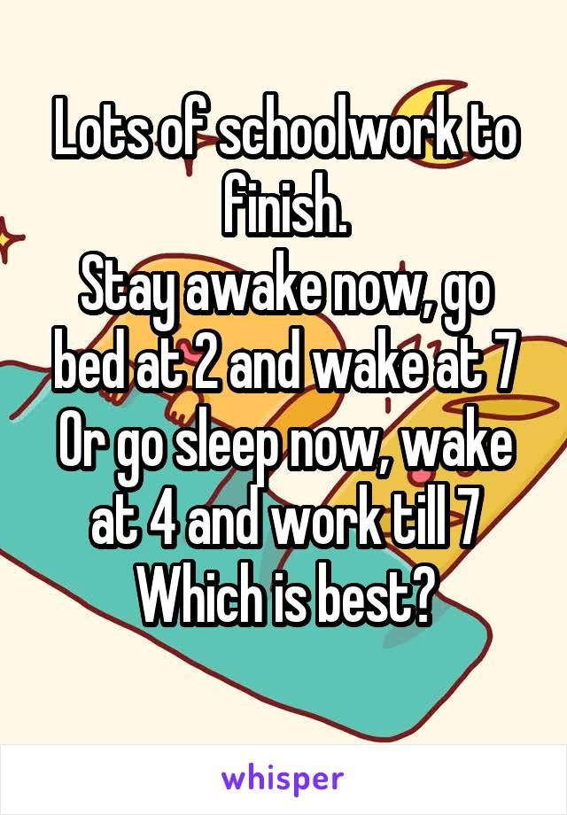 Lots of schoolwork to finish. Stay awake now, go bed at 2 and wake at 7 Or go sleep now, wake at 4 and work till 7 Which is best?