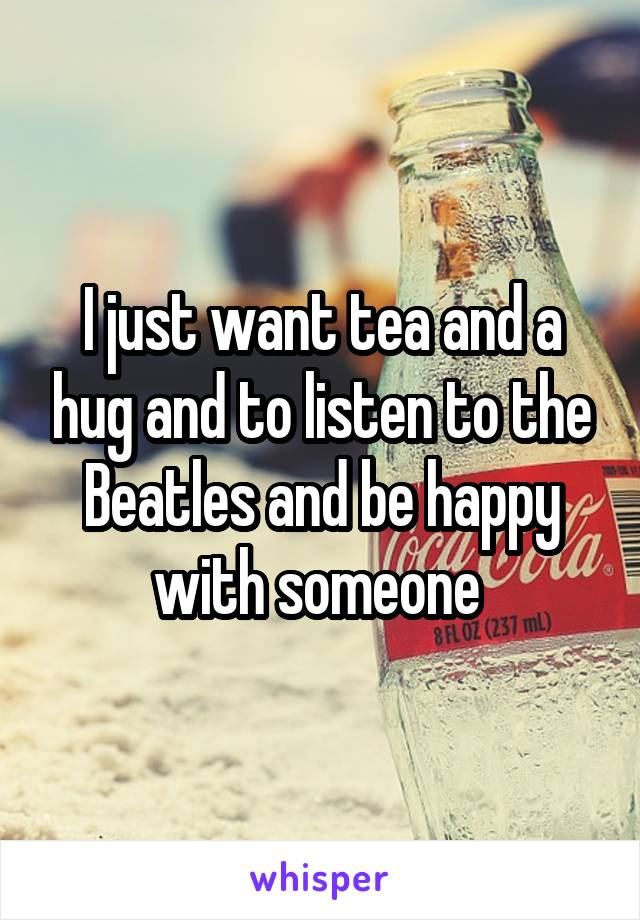 I just want tea and a hug and to listen to the Beatles and be happy with someone
