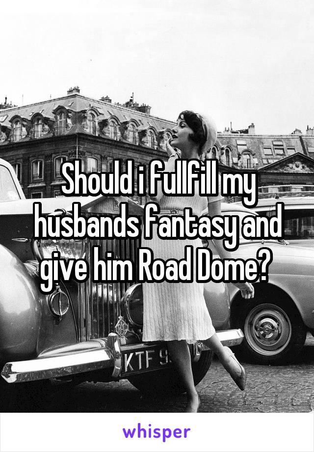 Should i fullfill my husbands fantasy and give him Road Dome?