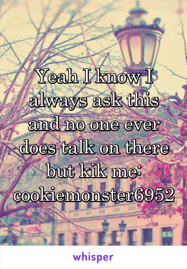 Yeah I know I always ask this and no one ever does talk on there but kik me: cookiemonster6952