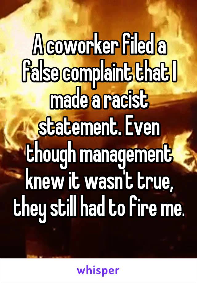 A coworker filed a false complaint that I made a racist statement. Even though management knew it wasn't true, they still had to fire me.