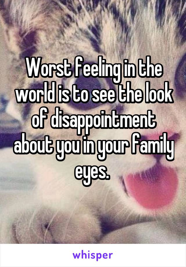Worst feeling in the world is to see the look of disappointment about you in your family eyes.