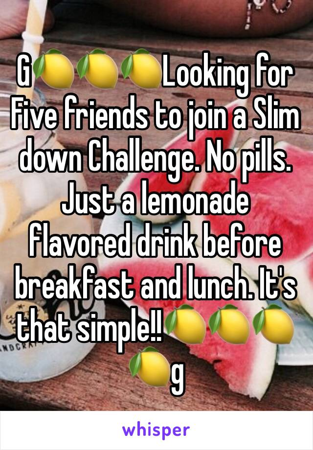 G🍋🍋🍋Looking for Five friends to join a Slim down Challenge. No pills. Just a lemonade flavored drink before breakfast and lunch. It's that simple!!🍋🍋🍋🍋g