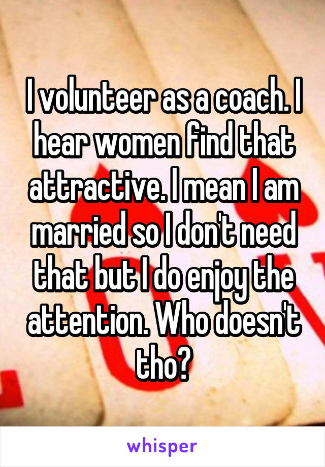 I volunteer as a coach. I hear women find that attractive. I mean I am married so I don't need that but I do enjoy the attention. Who doesn't tho?