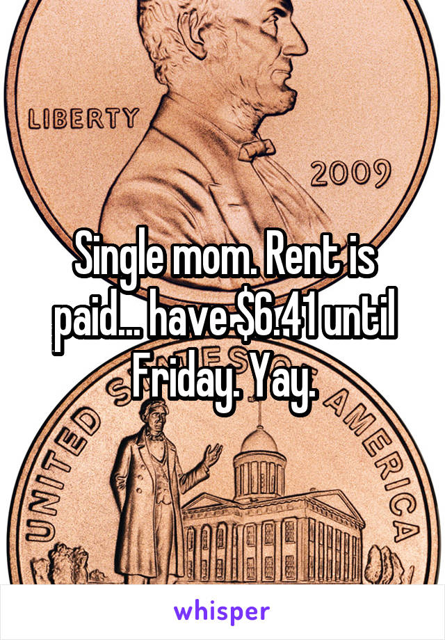 Single mom. Rent is paid... have $6.41 until Friday. Yay.