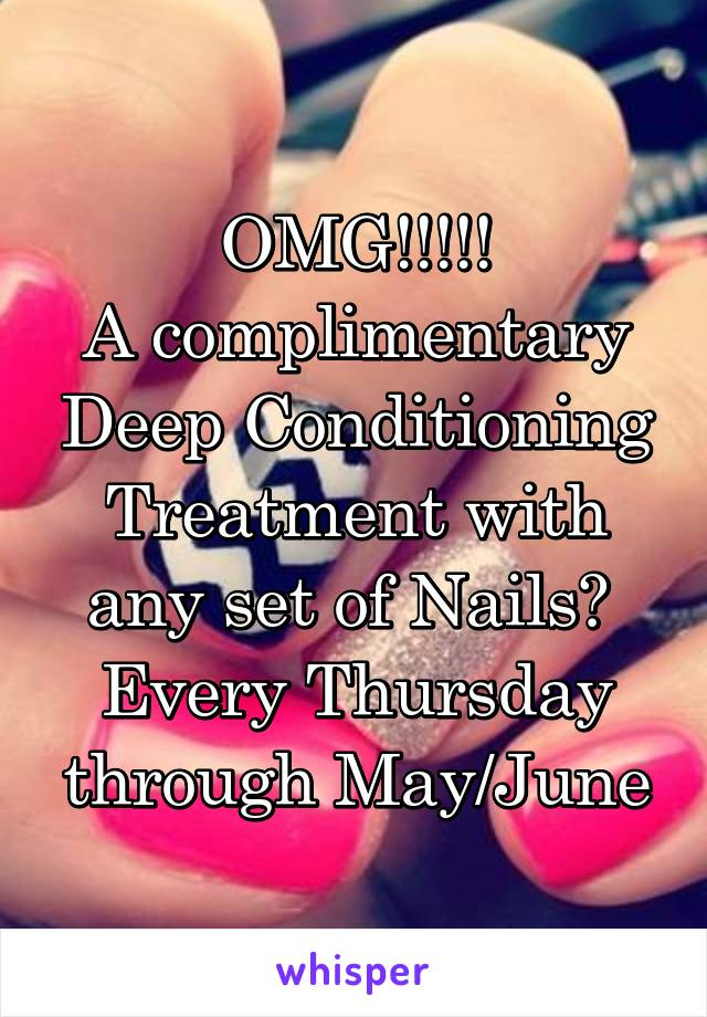 OMG!!!!! A complimentary Deep Conditioning Treatment with any set of Nails?  Every Thursday through May/June