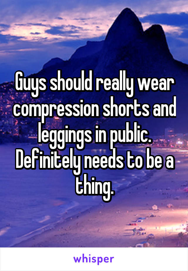 Guys should really wear compression shorts and leggings in public. Definitely needs to be a thing.