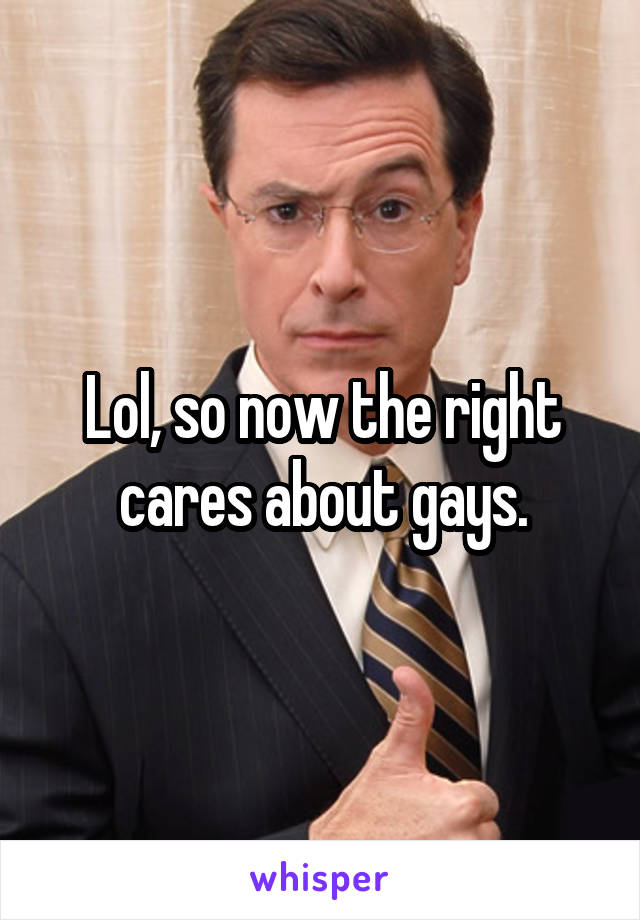 Lol, so now the right cares about gays.