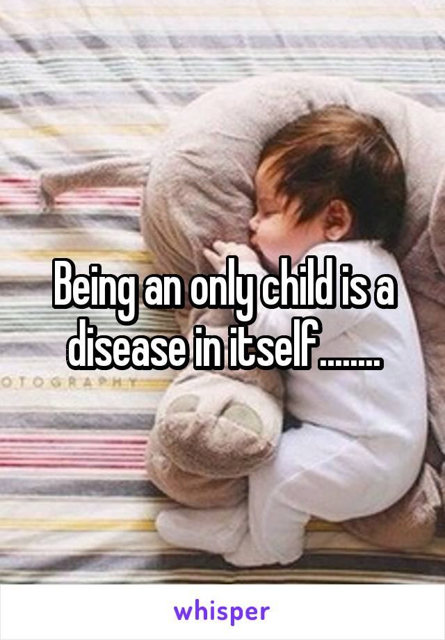 Being an only child is a disease in itself........
