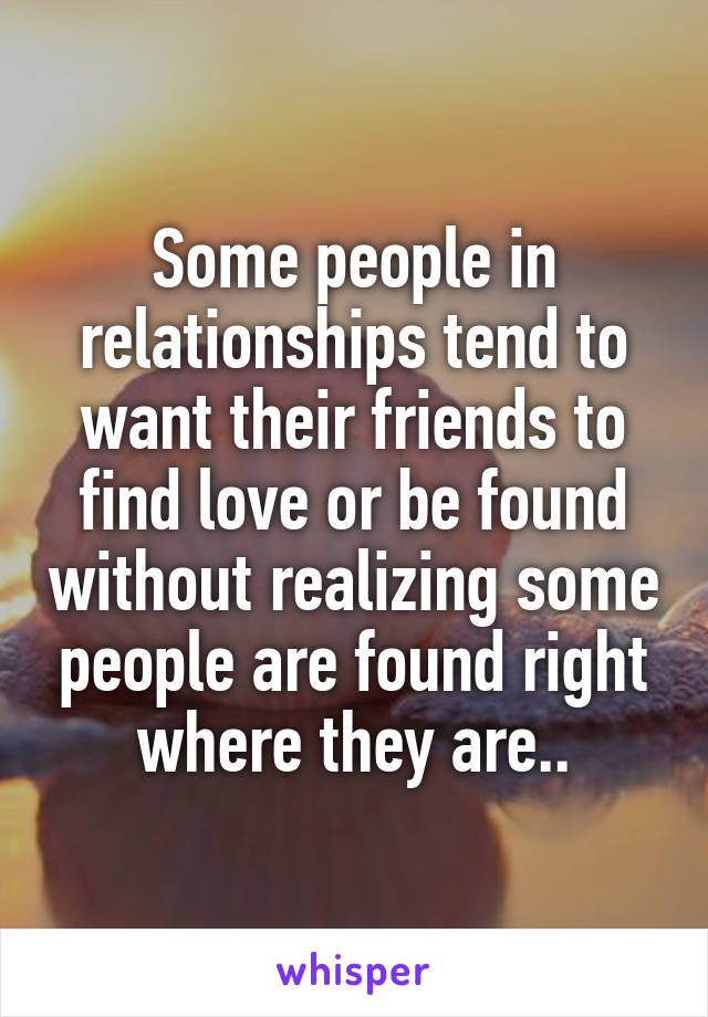 Some people in relationships tend to want their friends to find love or be found without realizing some people are found right where they are..