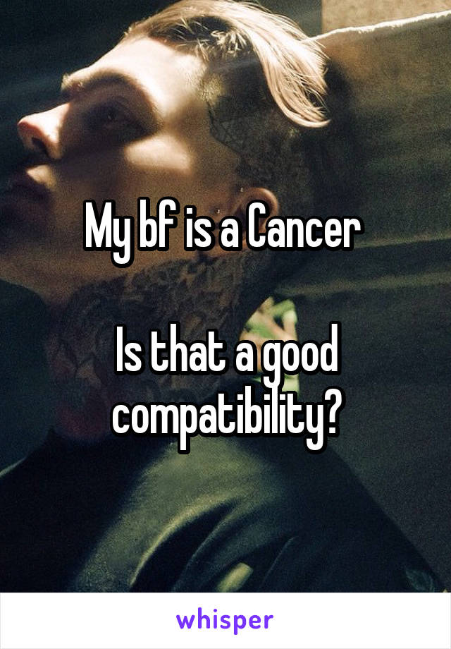 My bf is a Cancer   Is that a good compatibility?