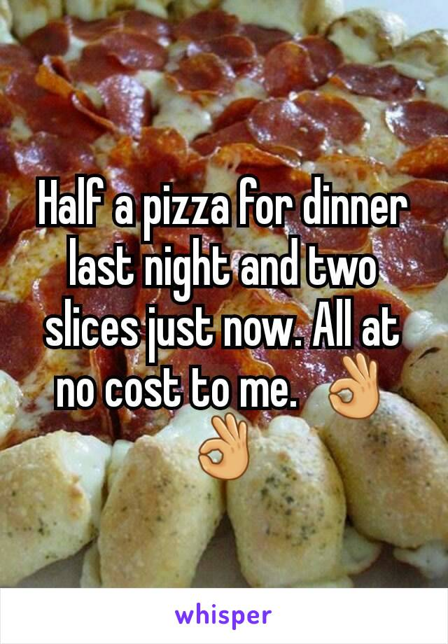 Half a pizza for dinner last night and two slices just now. All at no cost to me.  👌👌