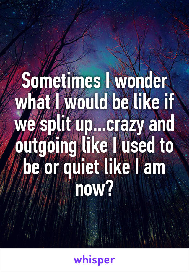 Sometimes I wonder what I would be like if we split up...crazy and outgoing like I used to be or quiet like I am now?