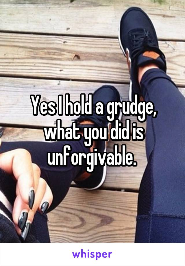 Yes I hold a grudge, what you did is unforgivable.