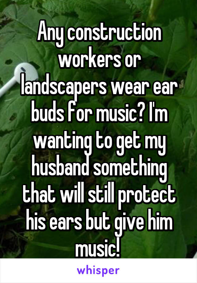Any construction workers or landscapers wear ear buds for music? I'm wanting to get my husband something that will still protect his ears but give him music!