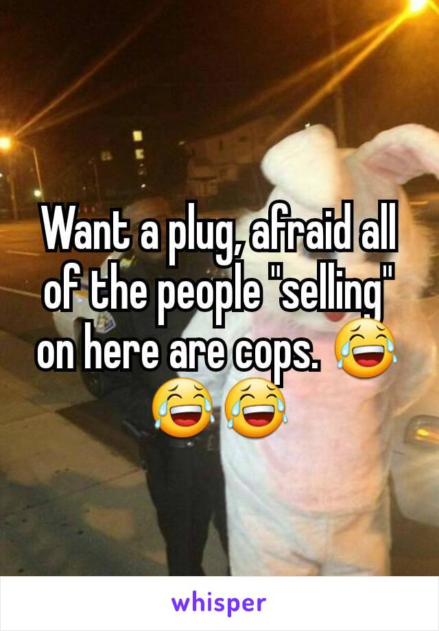 """Want a plug, afraid all of the people """"selling"""" on here are cops. 😂😂😂"""