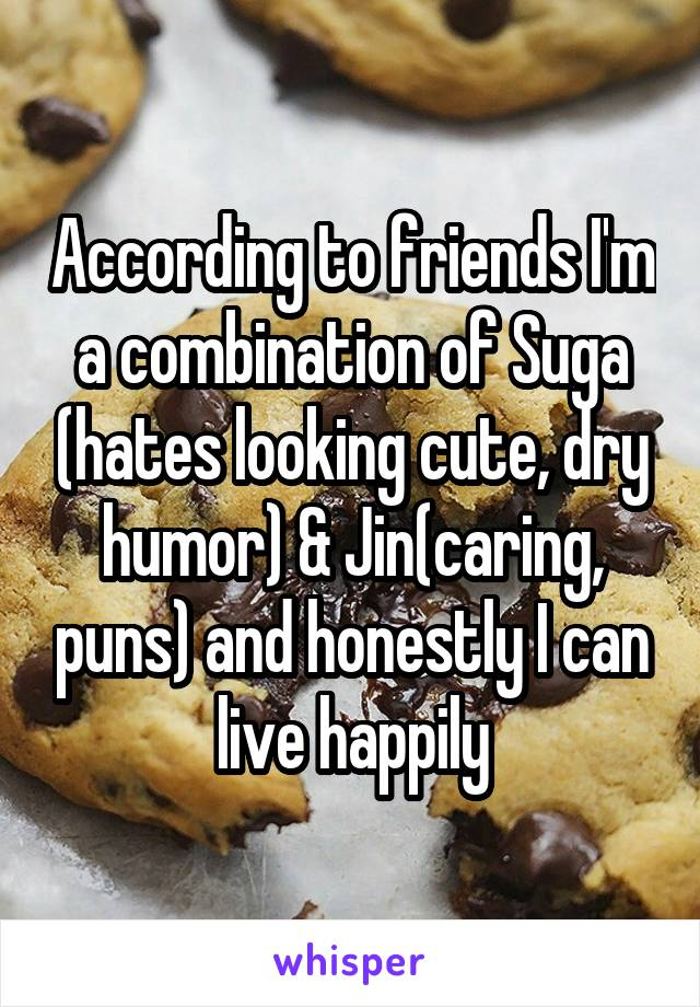 According to friends I'm a combination of Suga (hates looking cute, dry humor) & Jin(caring, puns) and honestly I can live happily