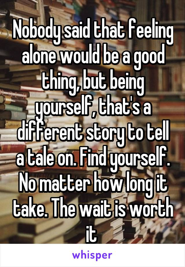Nobody said that feeling alone would be a good thing, but being yourself, that's a different story to tell a tale on. Find yourself. No matter how long it take. The wait is worth it
