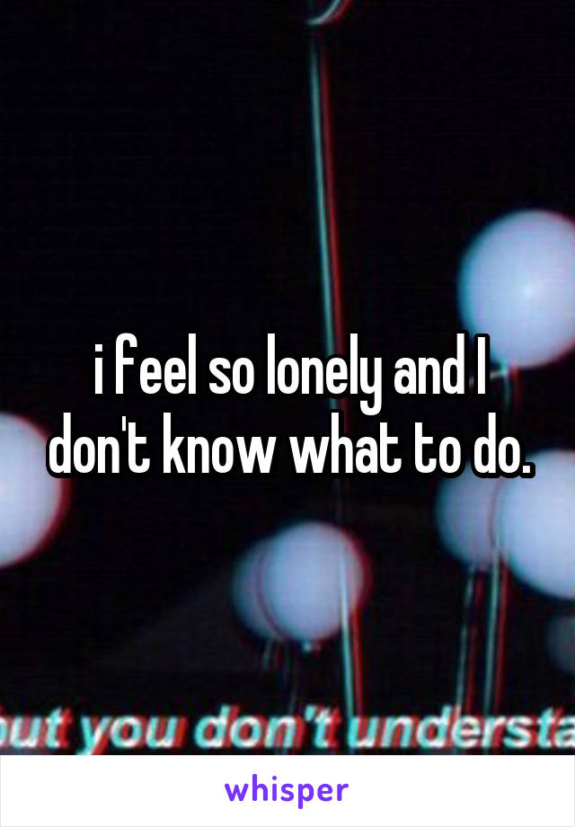 i feel so lonely and I don't know what to do.