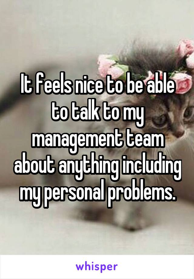 It feels nice to be able to talk to my management team about anything including my personal problems.