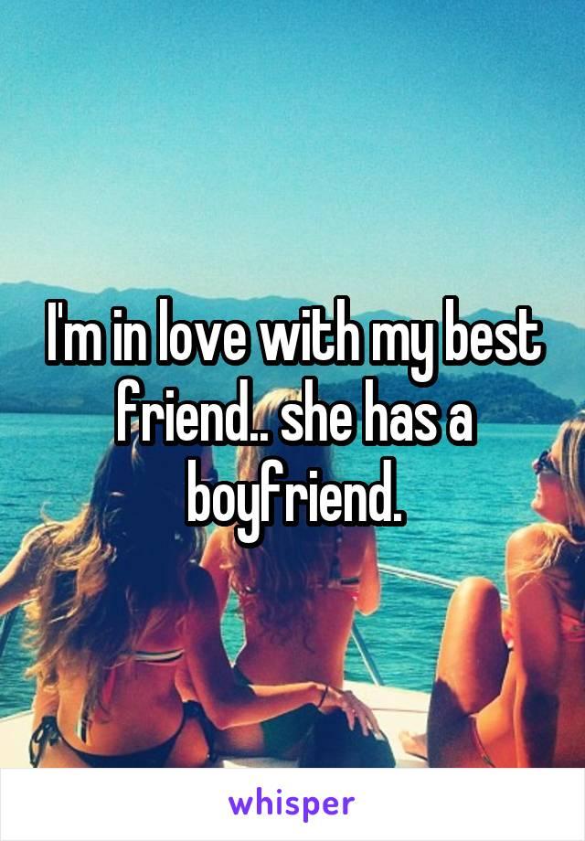 I'm in love with my best friend.. she has a boyfriend.
