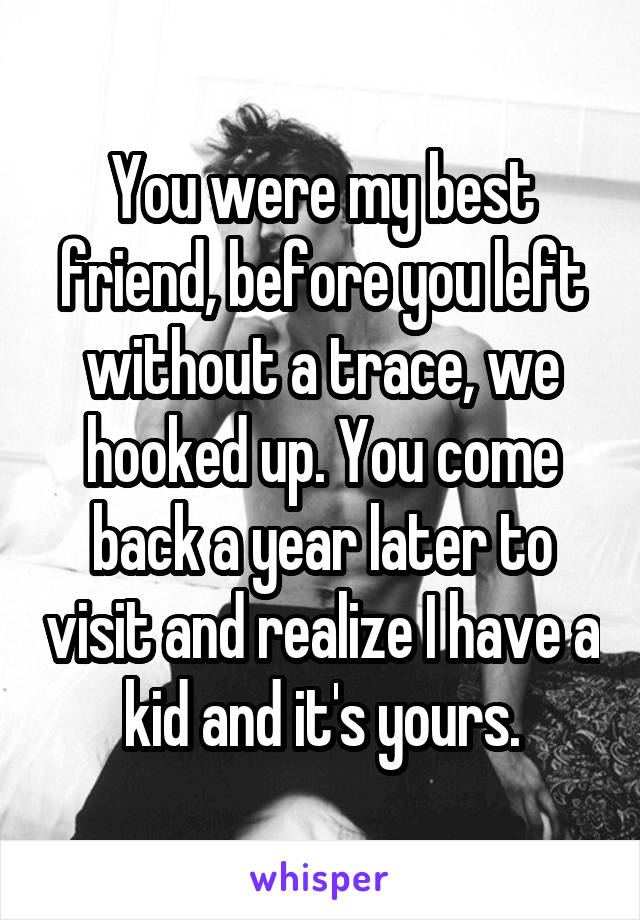 You were my best friend, before you left without a trace, we hooked up. You come back a year later to visit and realize I have a kid and it's yours.