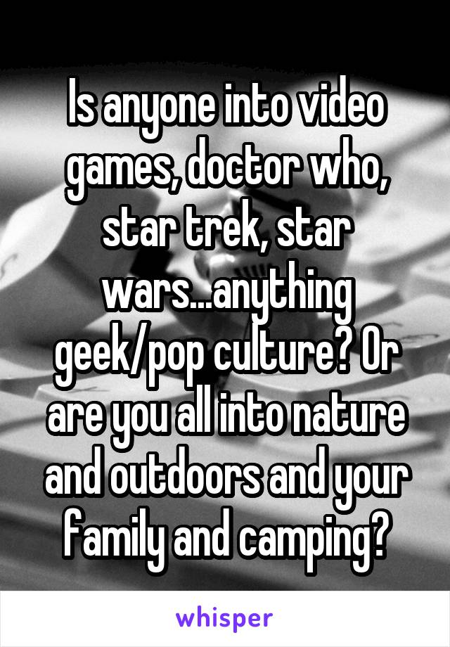 Is anyone into video games, doctor who, star trek, star wars...anything geek/pop culture? Or are you all into nature and outdoors and your family and camping?