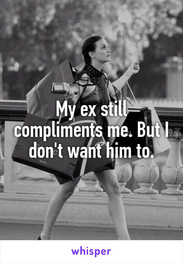 My ex still compliments me. But I don't want him to.